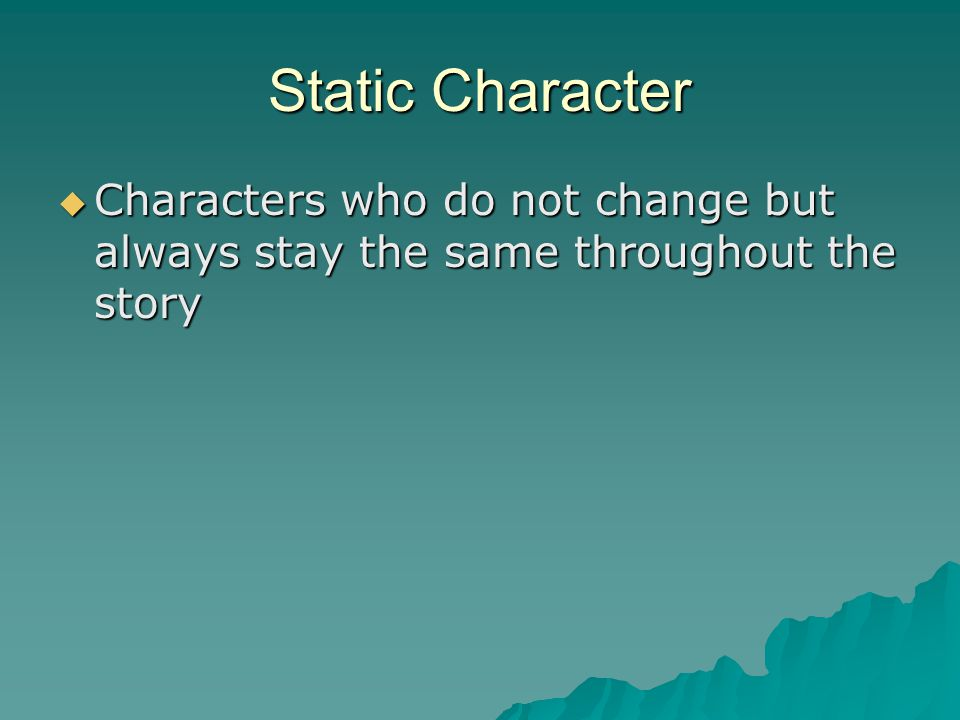 Static Character Characters who do not change but always stay the same throughout the story