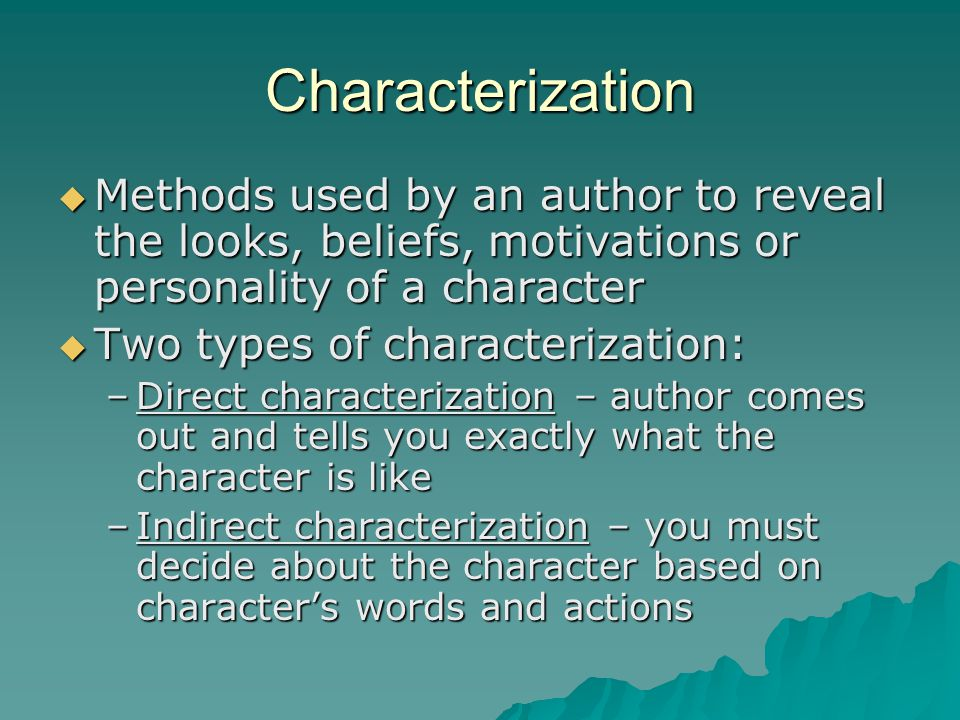 Characterization Methods used by an author to reveal the looks, beliefs, motivations or personality of a character.