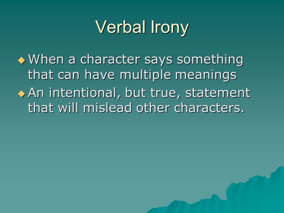 Verbal Irony When a character says something that can have multiple meanings.