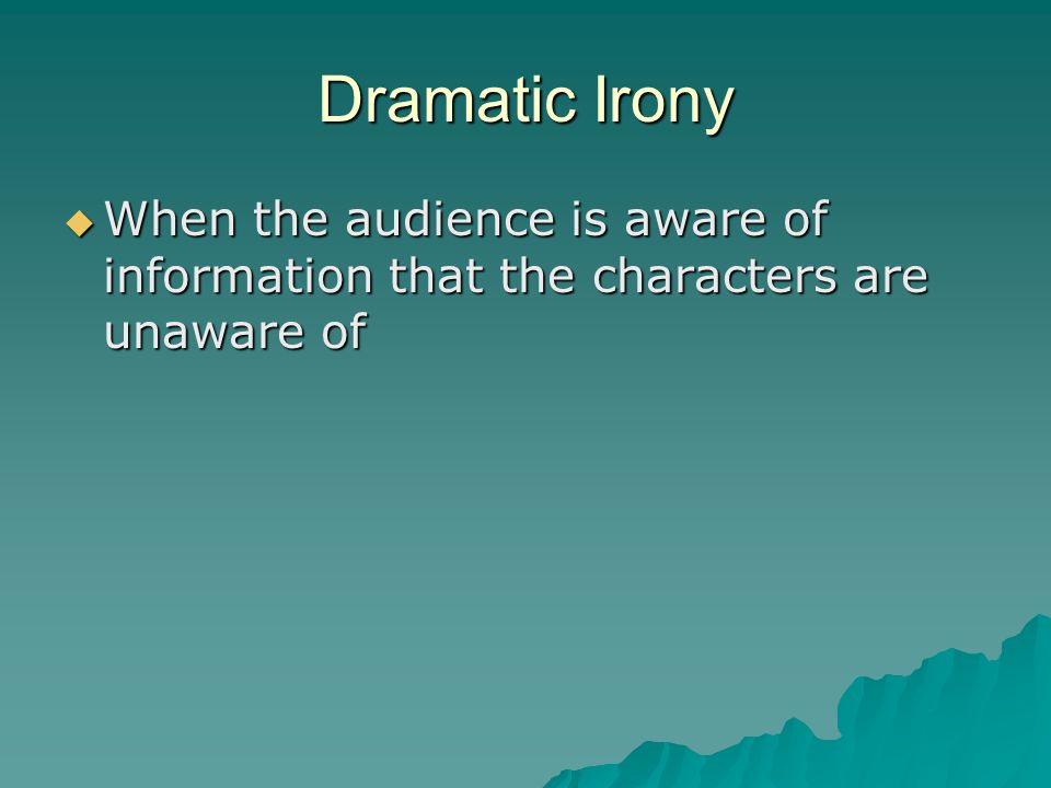Dramatic Irony When the audience is aware of information that the characters are unaware of