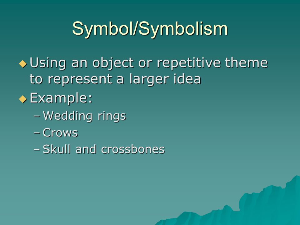 Symbol/Symbolism Using an object or repetitive theme to represent a larger idea. Example: Wedding rings.