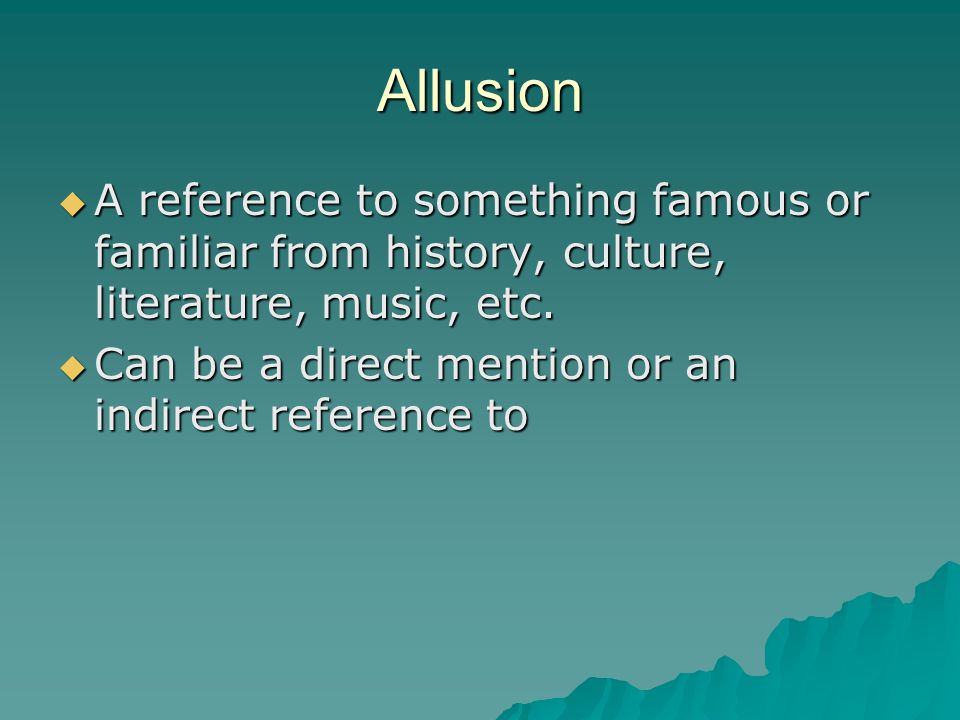Allusion A reference to something famous or familiar from history, culture, literature, music, etc.