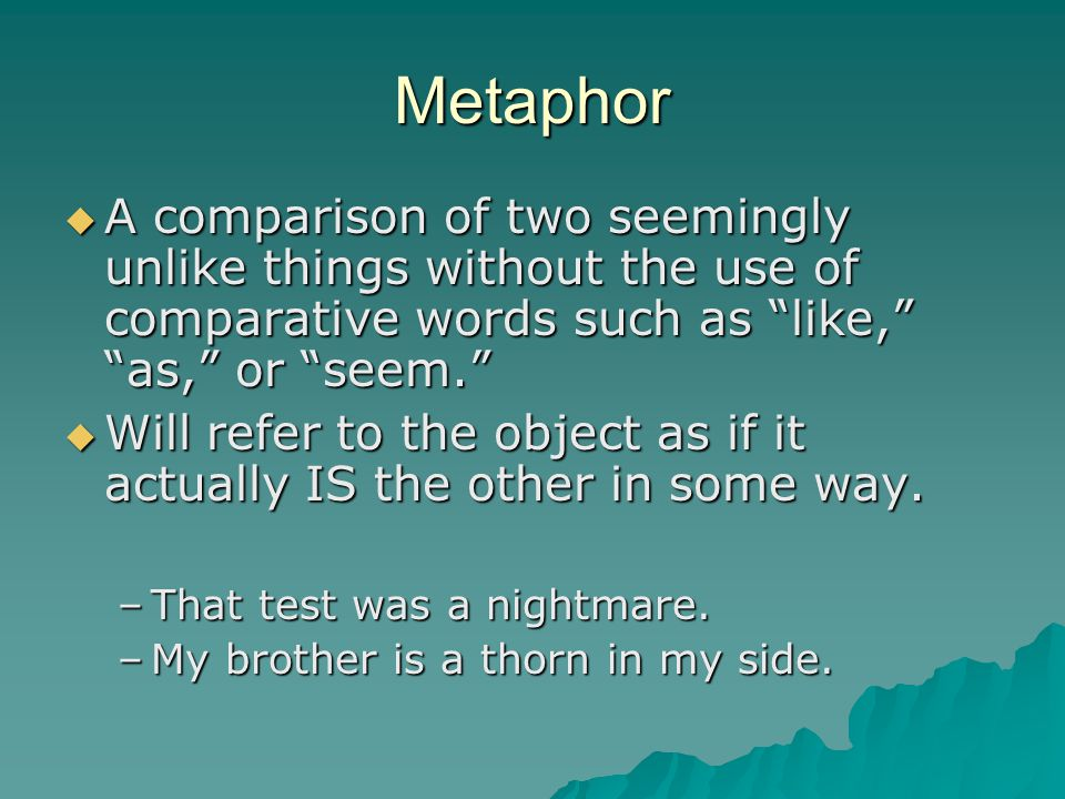 Metaphor A comparison of two seemingly unlike things without the use of comparative words such as like, as, or seem.