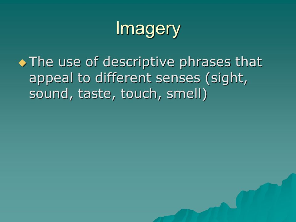 Imagery The use of descriptive phrases that appeal to different senses (sight, sound, taste, touch, smell)