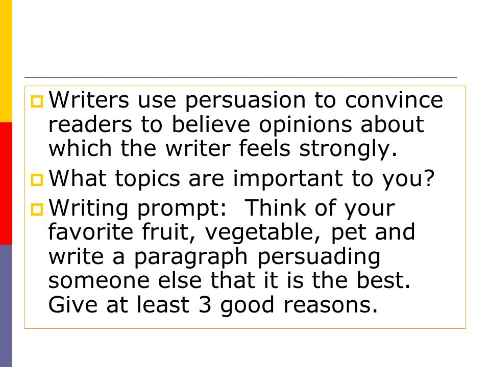 Writers use persuasion to convince readers to believe opinions about which the writer feels strongly.