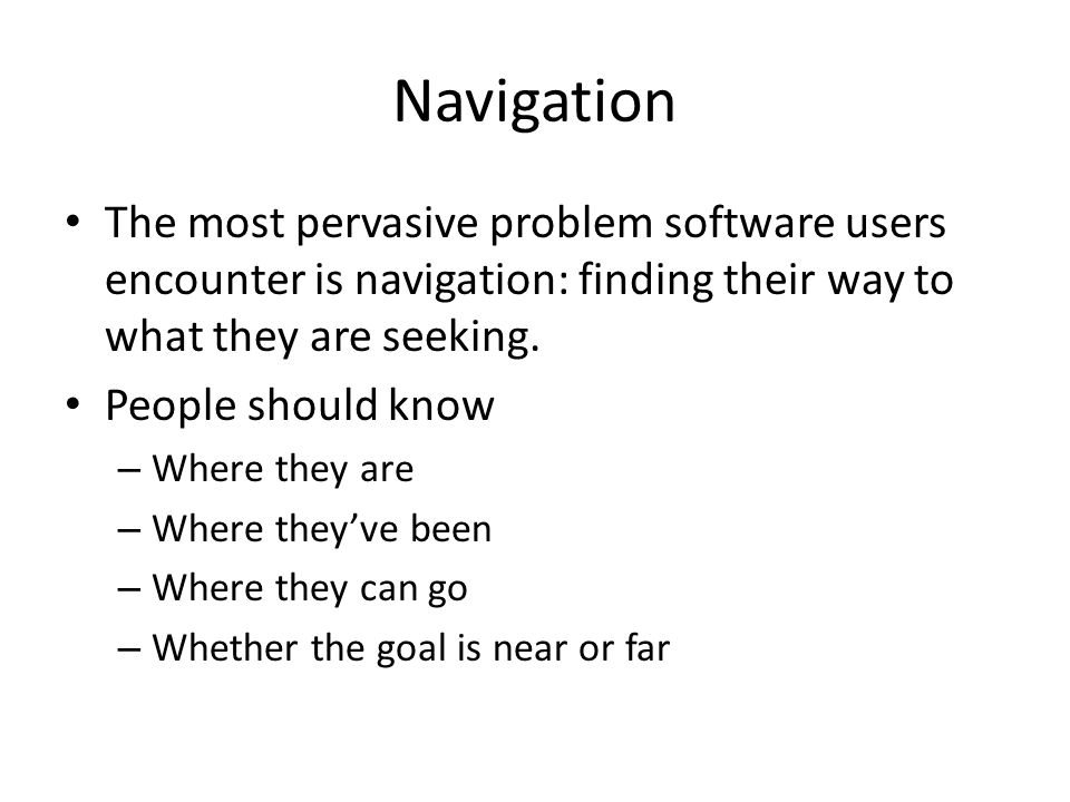 Navigation The most pervasive problem software users encounter is navigation: finding their way to what they are seeking.