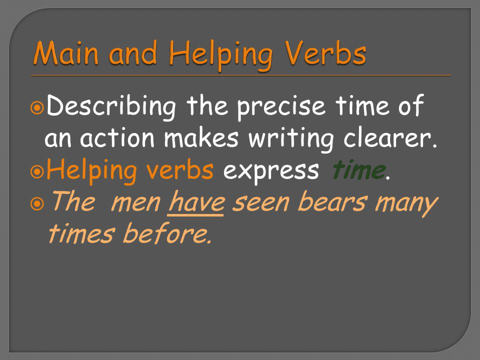 Main and Helping Verbs Describing the precise time of an action makes writing clearer. Helping verbs express time.