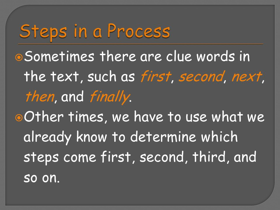 Steps in a Process Sometimes there are clue words in the text, such as first, second, next, then, and finally.