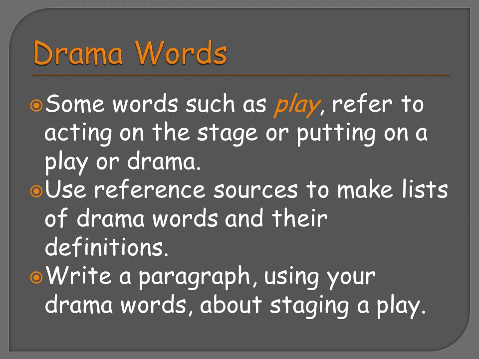 Drama Words Some words such as play, refer to acting on the stage or putting on a play or drama.