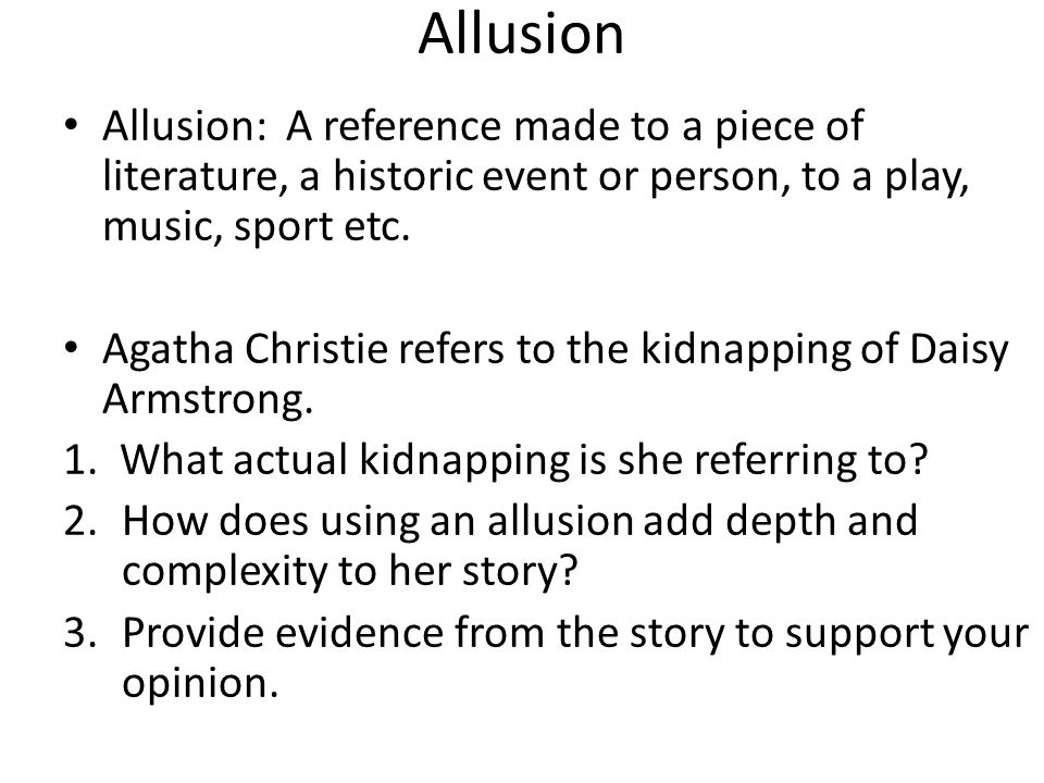 Allusion Allusion: A reference made to a piece of literature, a historic event or person, to a play, music, sport etc.