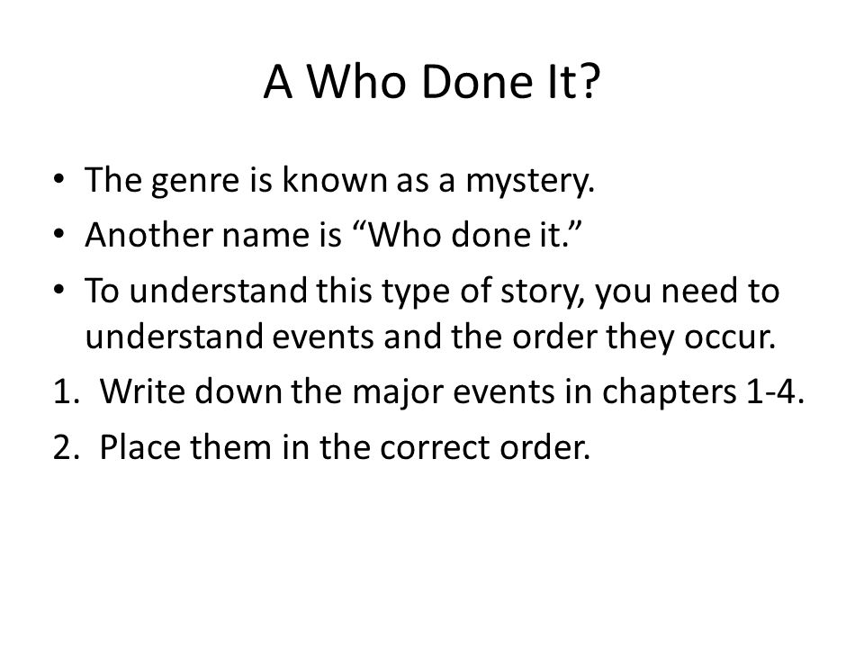 A Who Done It The genre is known as a mystery.