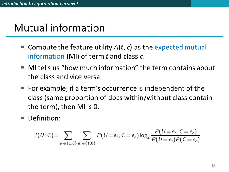 Mutual information Compute the feature utility A(t, c) as the expected mutual information (MI) of term t and class c.