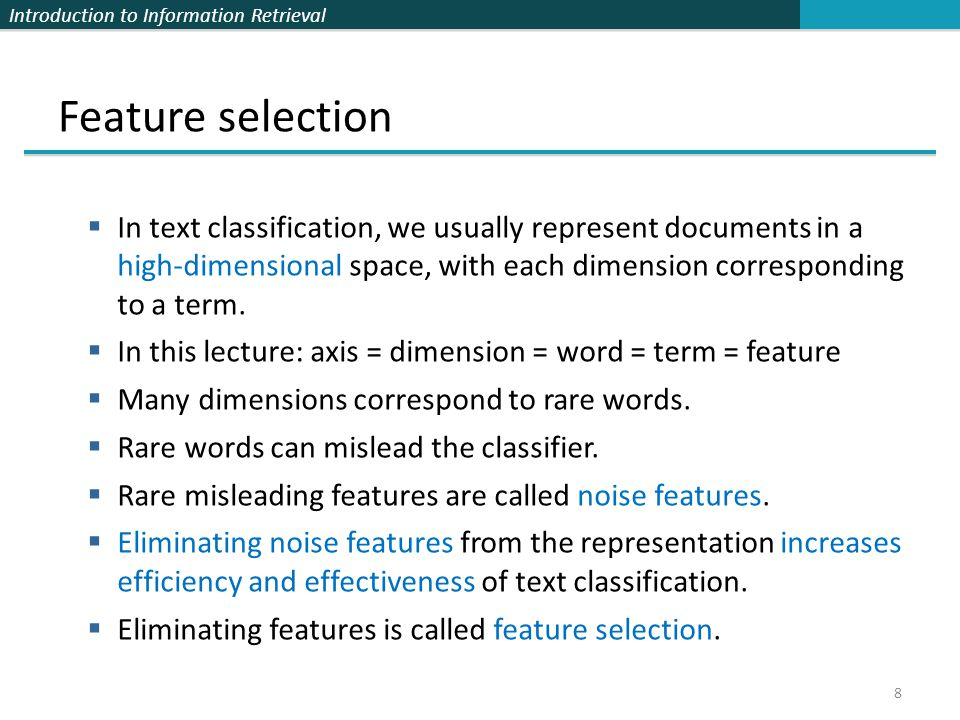 Feature selection In text classification, we usually represent documents in a high-dimensional space, with each dimension corresponding to a term.