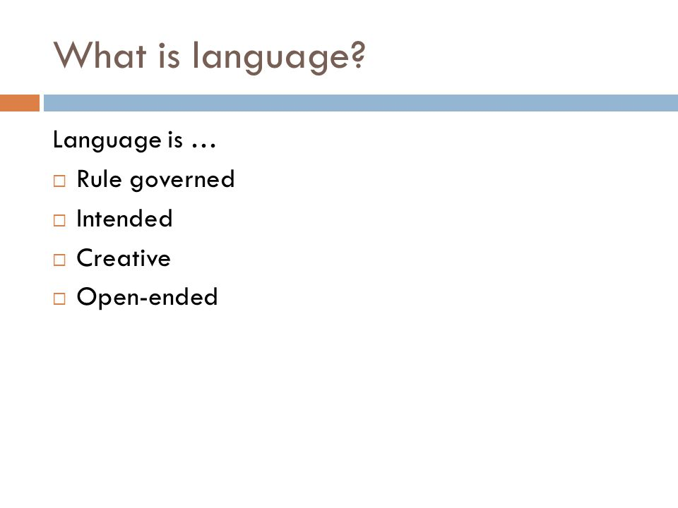What is language Language is … Rule governed Intended Creative