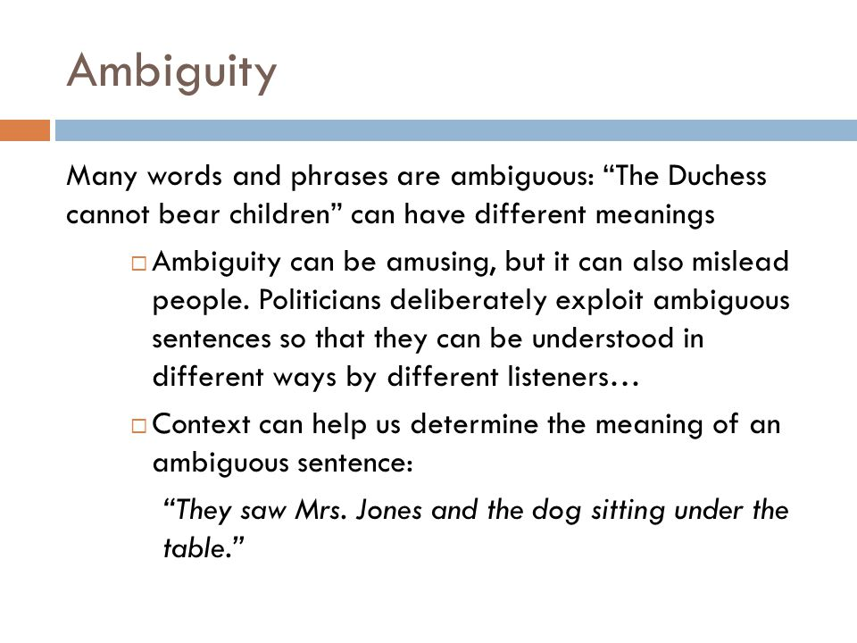 Ambiguity Many words and phrases are ambiguous: The Duchess cannot bear children can have different meanings.