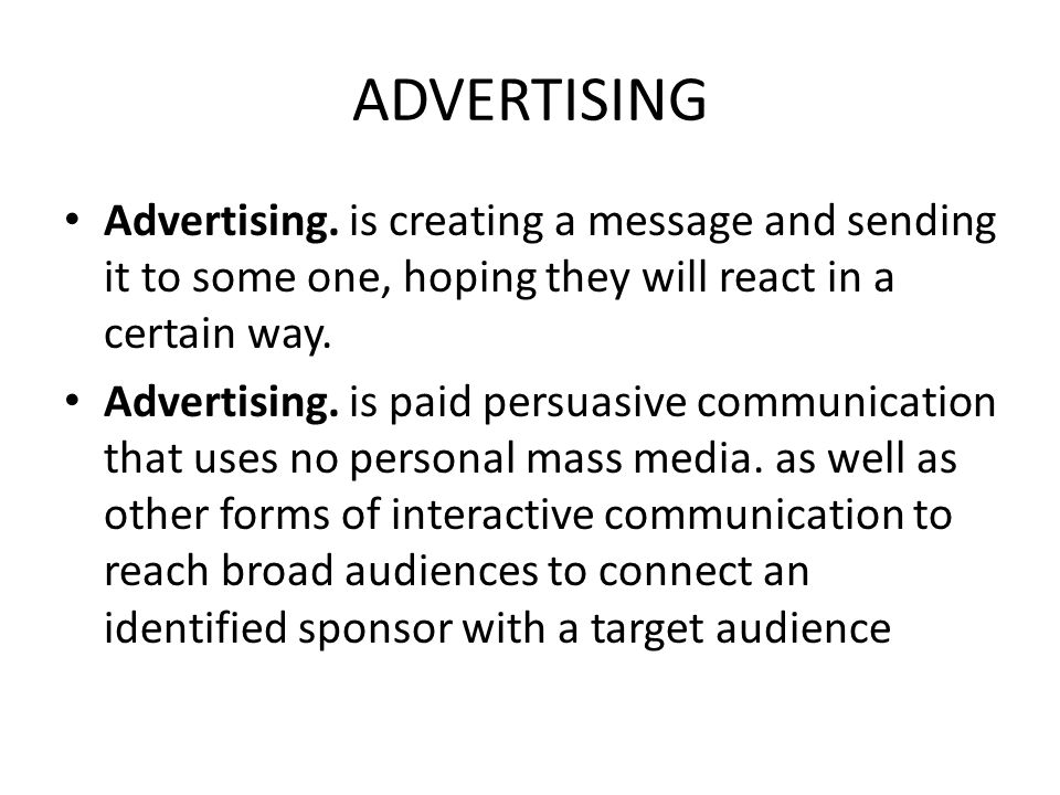 ADVERTISING Advertising. is creating a message and sending it to some one, hoping they will react in a certain way.