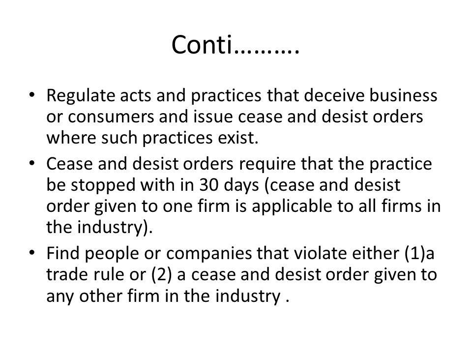Conti………. Regulate acts and practices that deceive business or consumers and issue cease and desist orders where such practices exist.