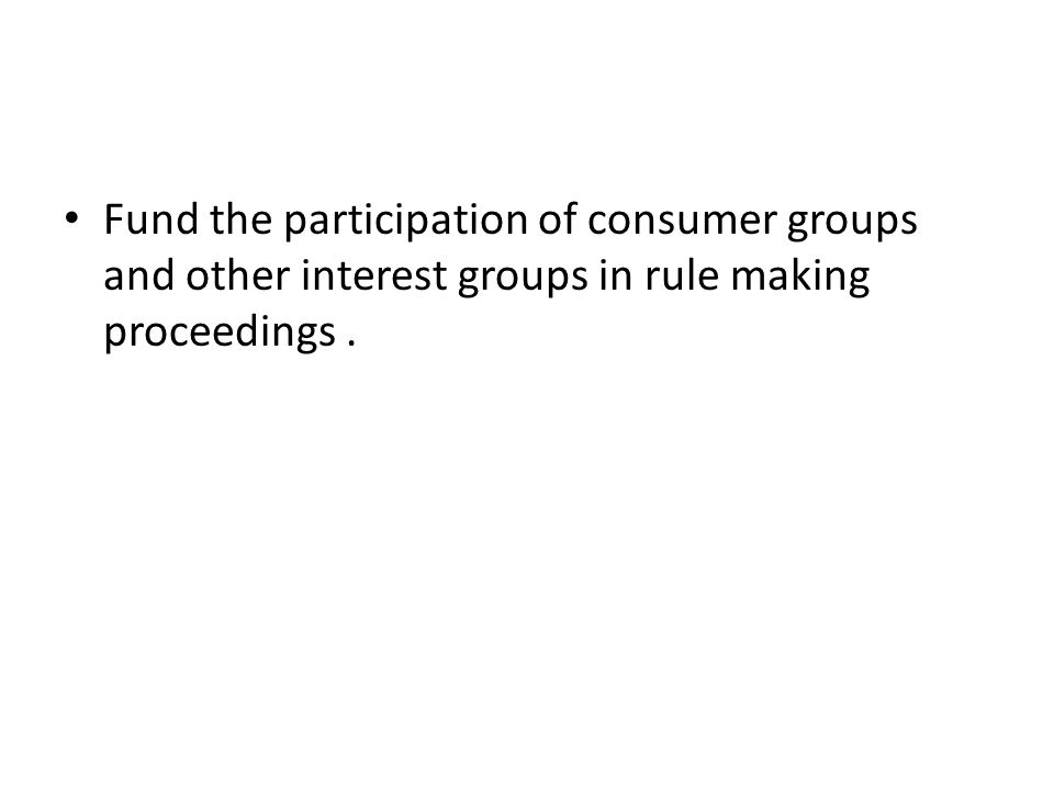 Fund the participation of consumer groups and other interest groups in rule making proceedings .