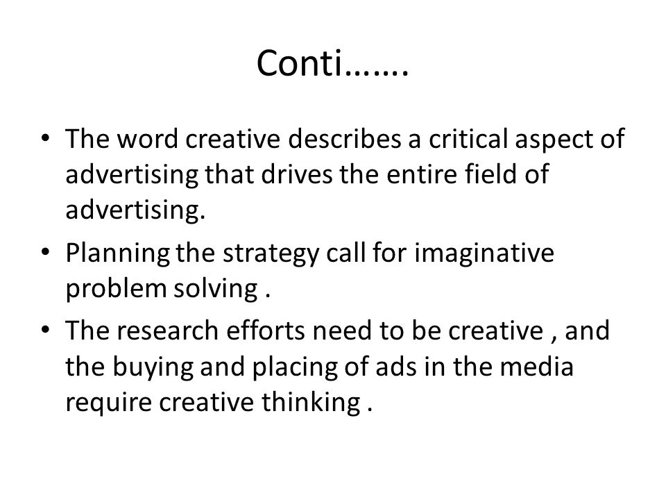 Conti……. The word creative describes a critical aspect of advertising that drives the entire field of advertising.