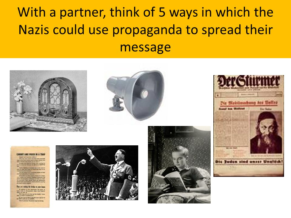 With a partner, think of 5 ways in which the Nazis could use propaganda to spread their message
