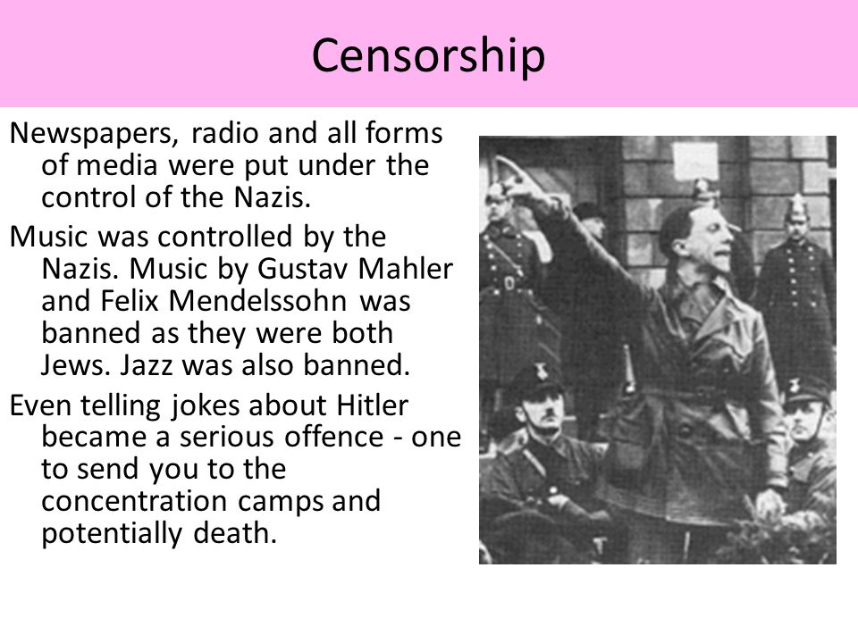 Censorship Newspapers, radio and all forms of media were put under the control of the Nazis.