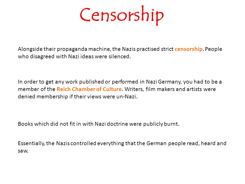 Censorship Alongside their propaganda machine, the Nazis practised strict censorship. People who disagreed with Nazi ideas were silenced.