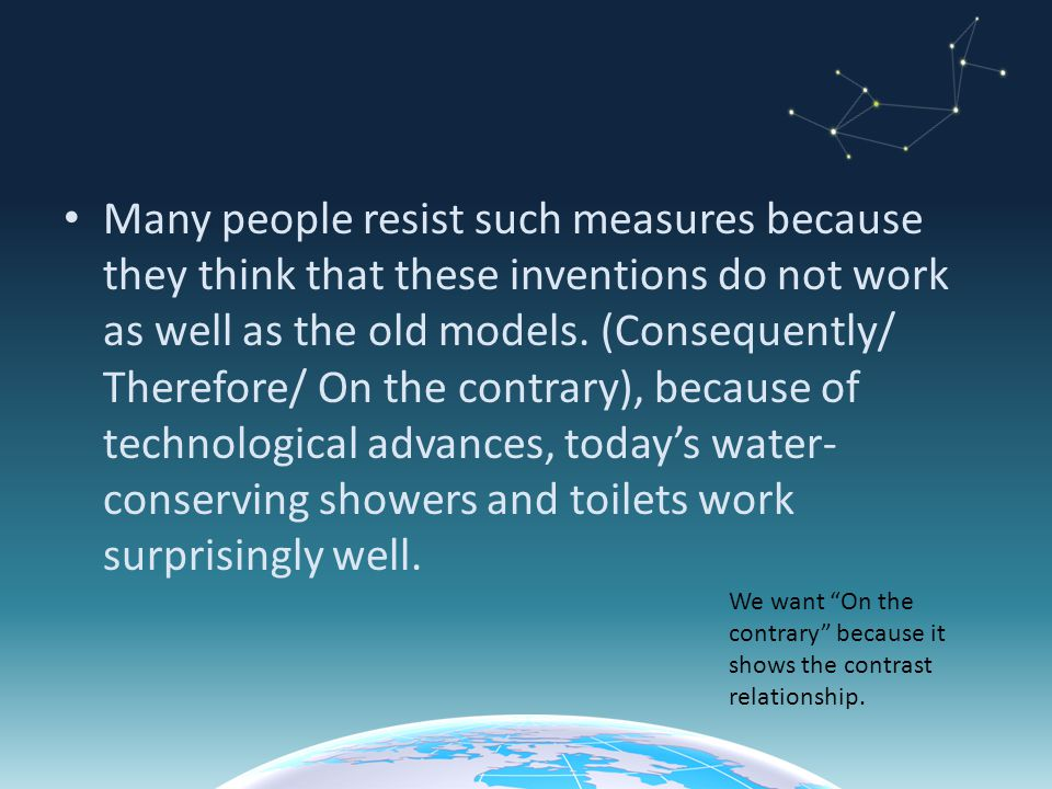 Many people resist such measures because they think that these inventions do not work as well as the old models. (Consequently/ Therefore/ On the contrary), because of technological advances, today's water-conserving showers and toilets work surprisingly well.