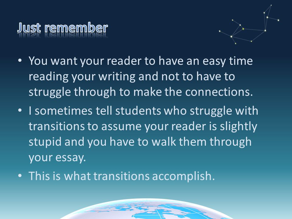 Just remember You want your reader to have an easy time reading your writing and not to have to struggle through to make the connections.