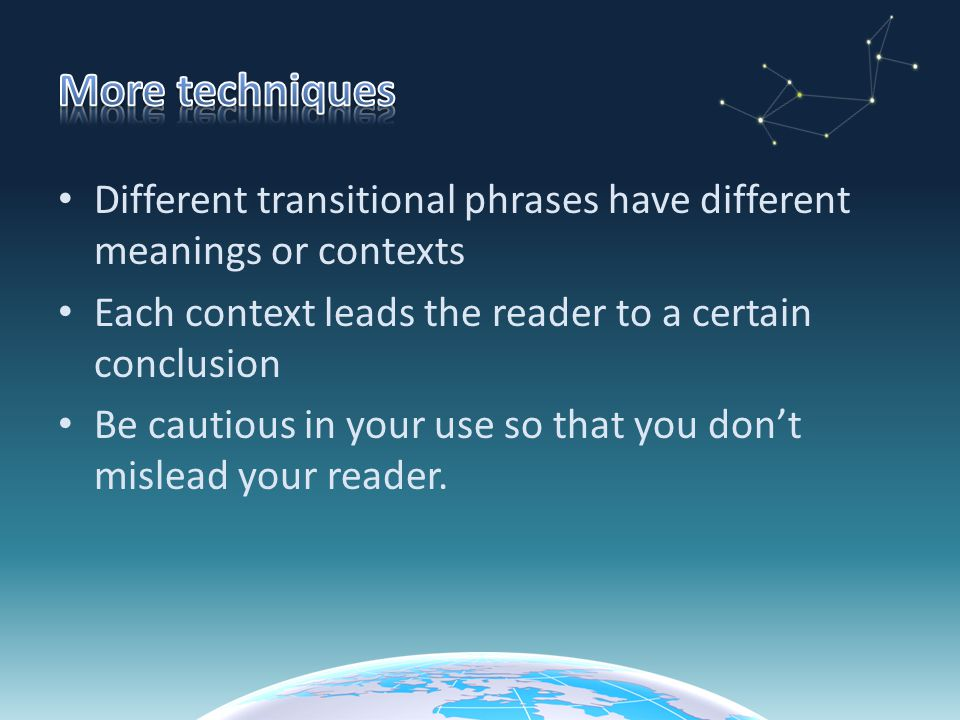 More techniques Different transitional phrases have different meanings or contexts. Each context leads the reader to a certain conclusion.