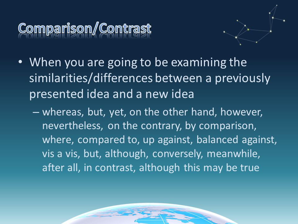 Comparison/Contrast When you are going to be examining the similarities/differences between a previously presented idea and a new idea.