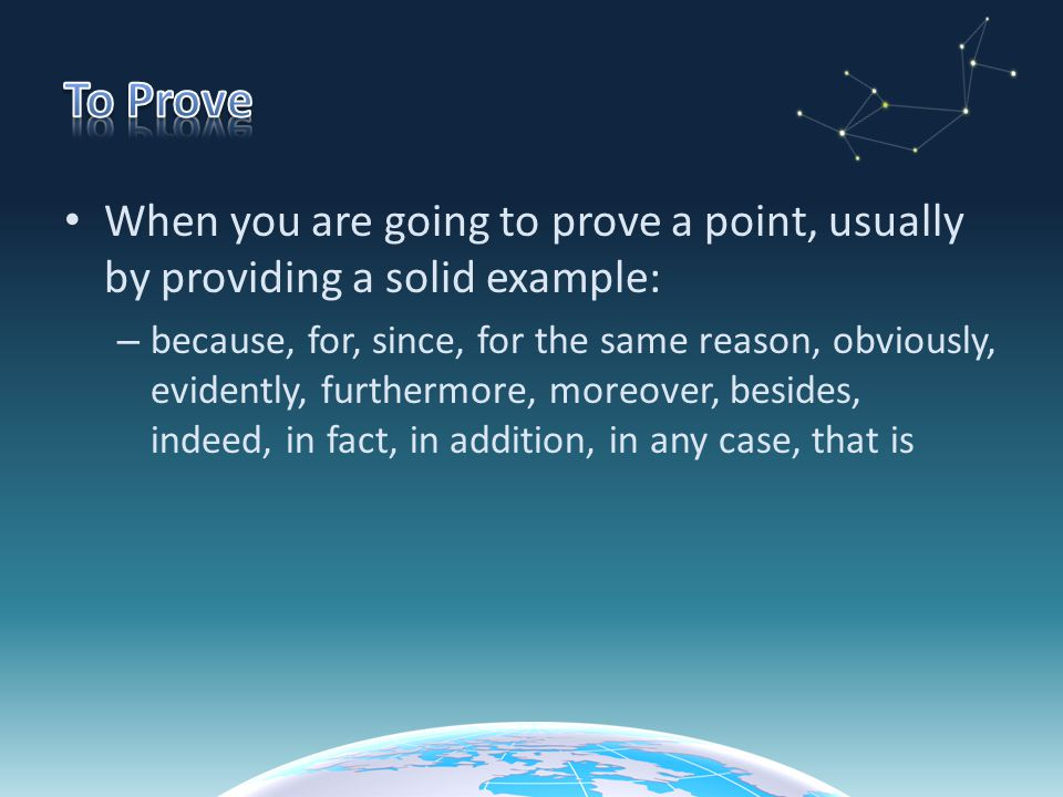 To Prove When you are going to prove a point, usually by providing a solid example:
