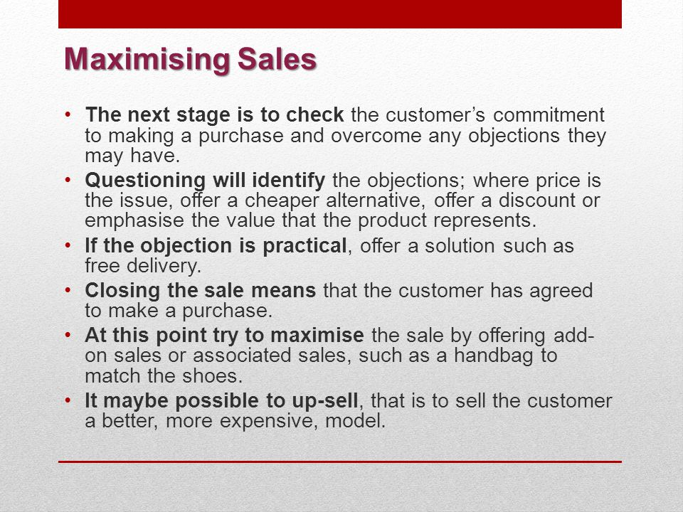 Maximising Sales The next stage is to check the customer's commitment to making a purchase and overcome any objections they may have.