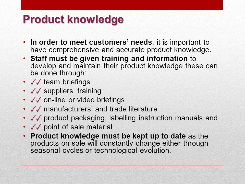 Product knowledge In order to meet customers' needs, it is important to have comprehensive and accurate product knowledge.