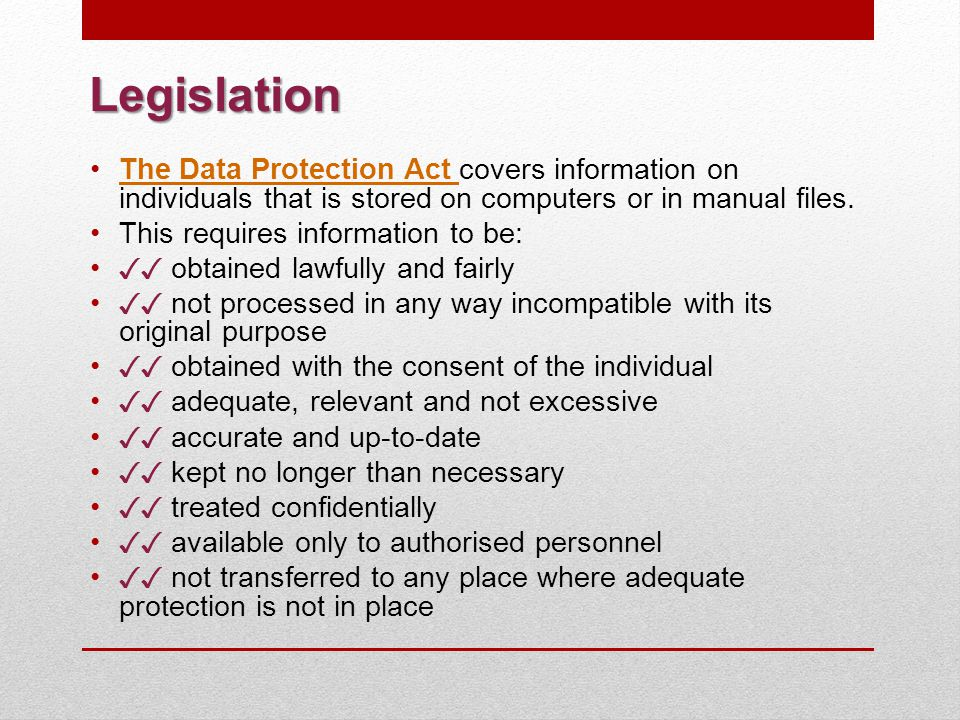 Legislation The Data Protection Act covers information on individuals that is stored on computers or in manual files.