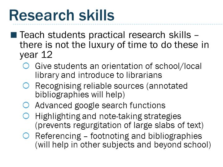 Research skills Teach students practical research skills – there is not the luxury of time to do these in year 12.