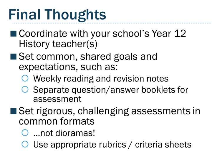 Final Thoughts Coordinate with your school's Year 12 History teacher(s) Set common, shared goals and expectations, such as: