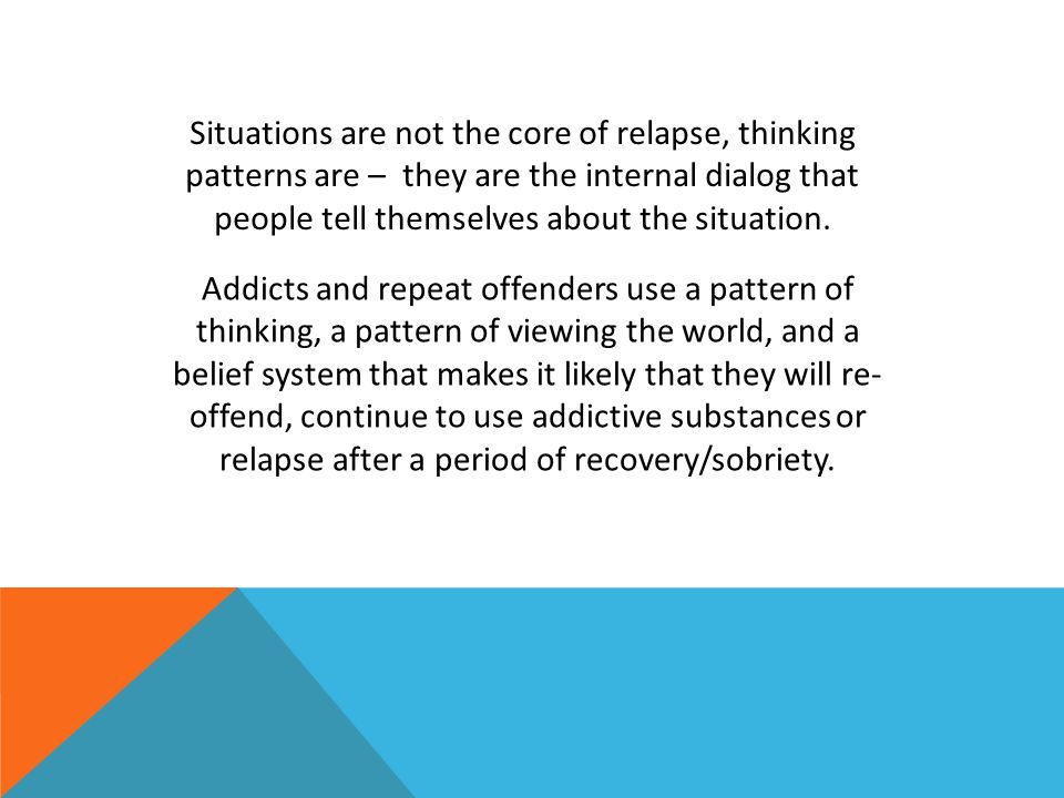 Situations are not the core of relapse, thinking patterns are – they are the internal dialog that people tell themselves about the situation.