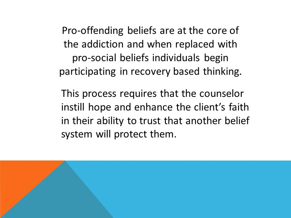 Pro-offending beliefs are at the core of the addiction and when replaced with pro-social beliefs individuals begin participating in recovery based thinking.