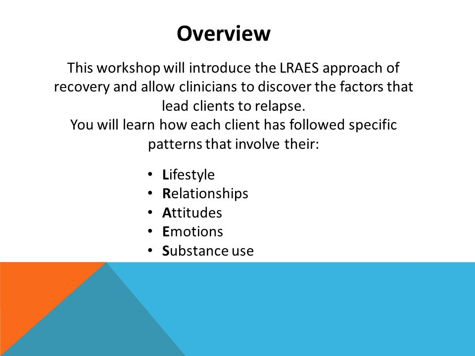 Overview This workshop will introduce the LRAES approach of recovery and allow clinicians to discover the factors that lead clients to relapse.