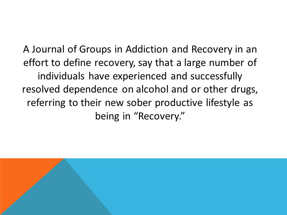 A Journal of Groups in Addiction and Recovery in an effort to define recovery, say that a large number of individuals have experienced and successfully resolved dependence on alcohol and or other drugs, referring to their new sober productive lifestyle as being in Recovery.