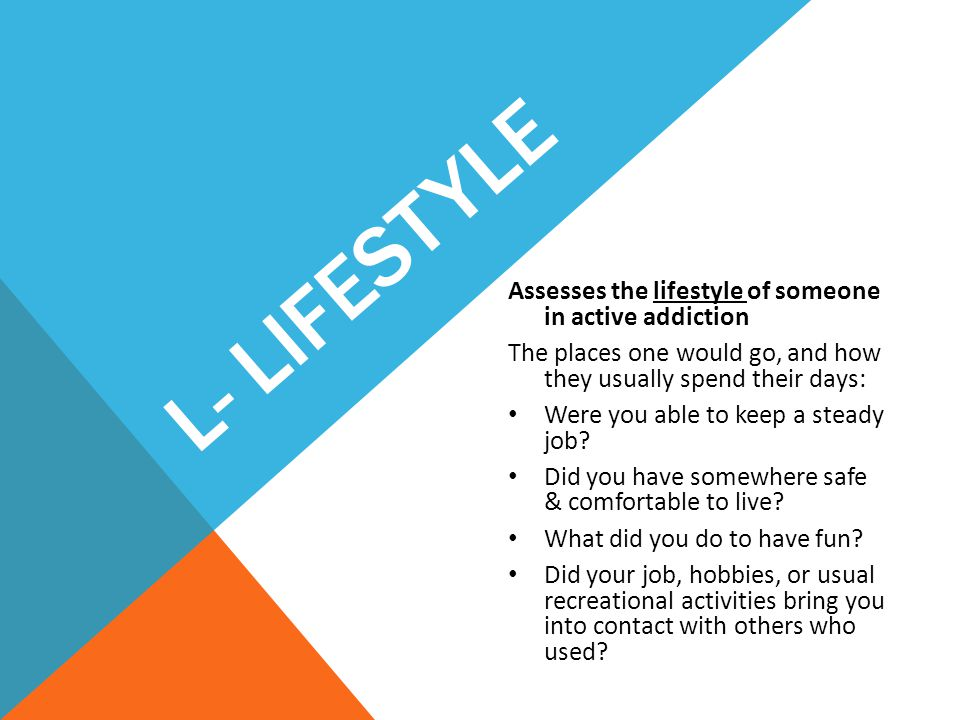 L- Lifestyle Assesses the lifestyle of someone in active addiction