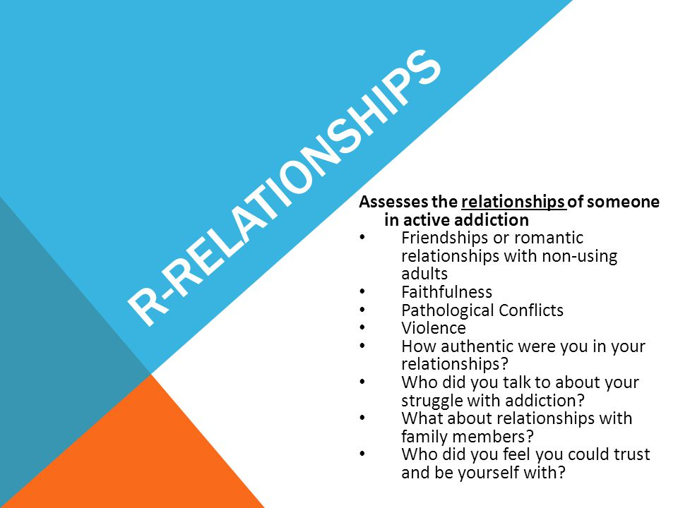 R-Relationships Assesses the relationships of someone in active addiction. Friendships or romantic relationships with non-using adults.