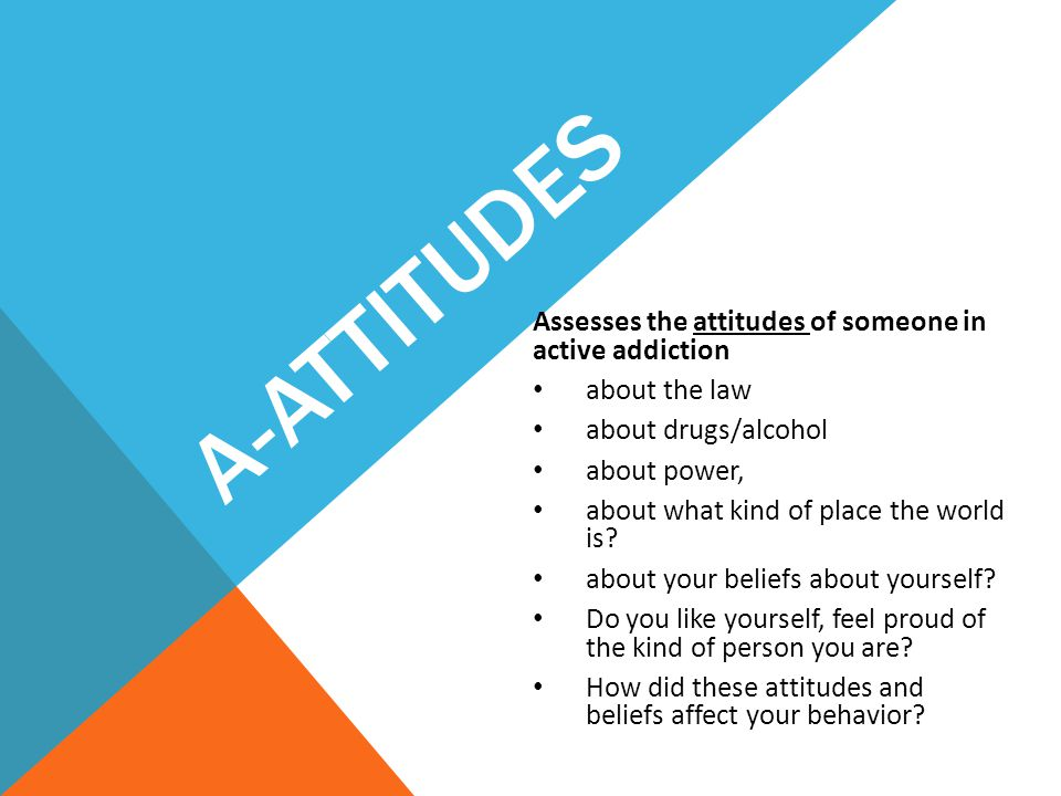 A-Attitudes Assesses the attitudes of someone in active addiction