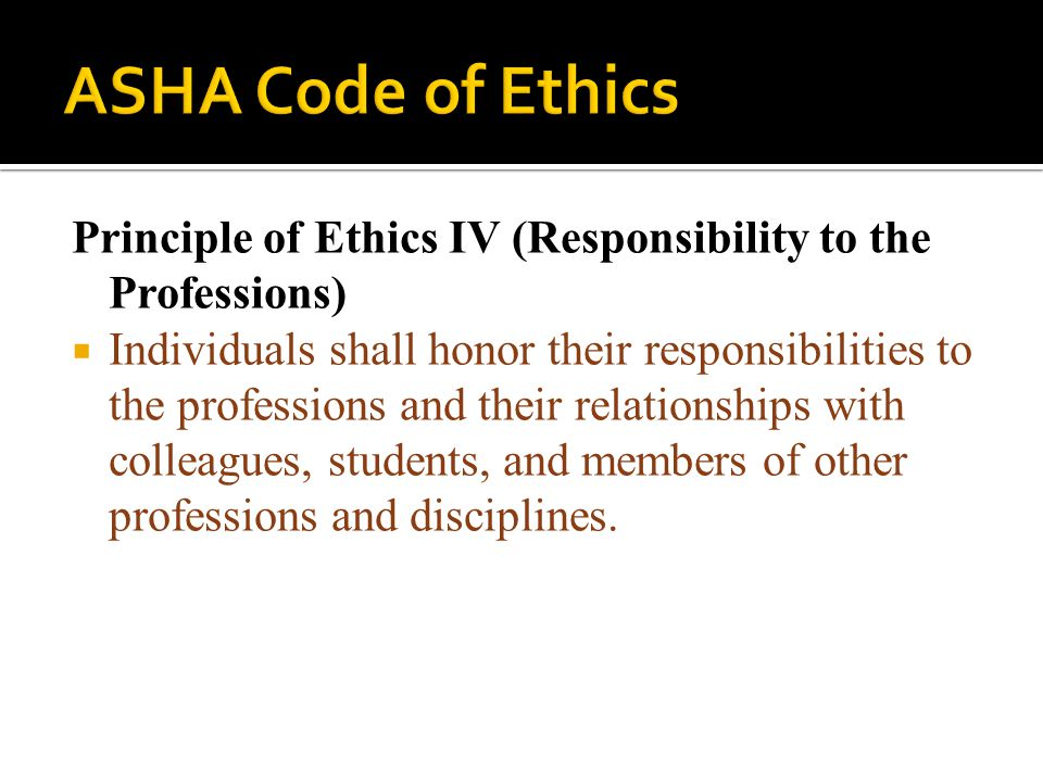 ASHA Code of Ethics Principle of Ethics IV (Responsibility to the Professions)