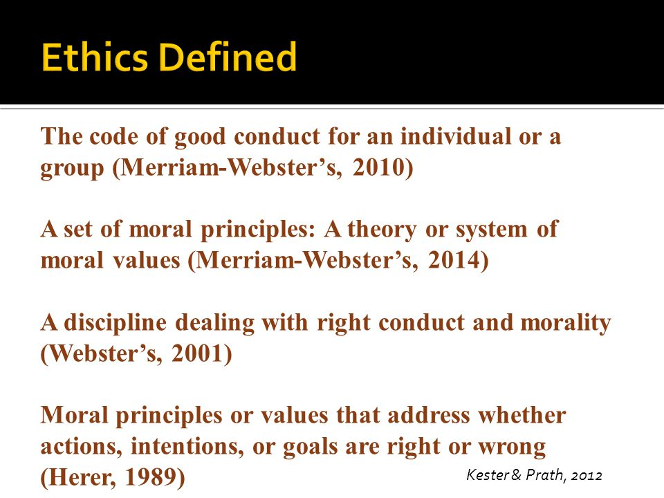 Ethics Defined The code of good conduct for an individual or a group (Merriam-Webster's, 2010)