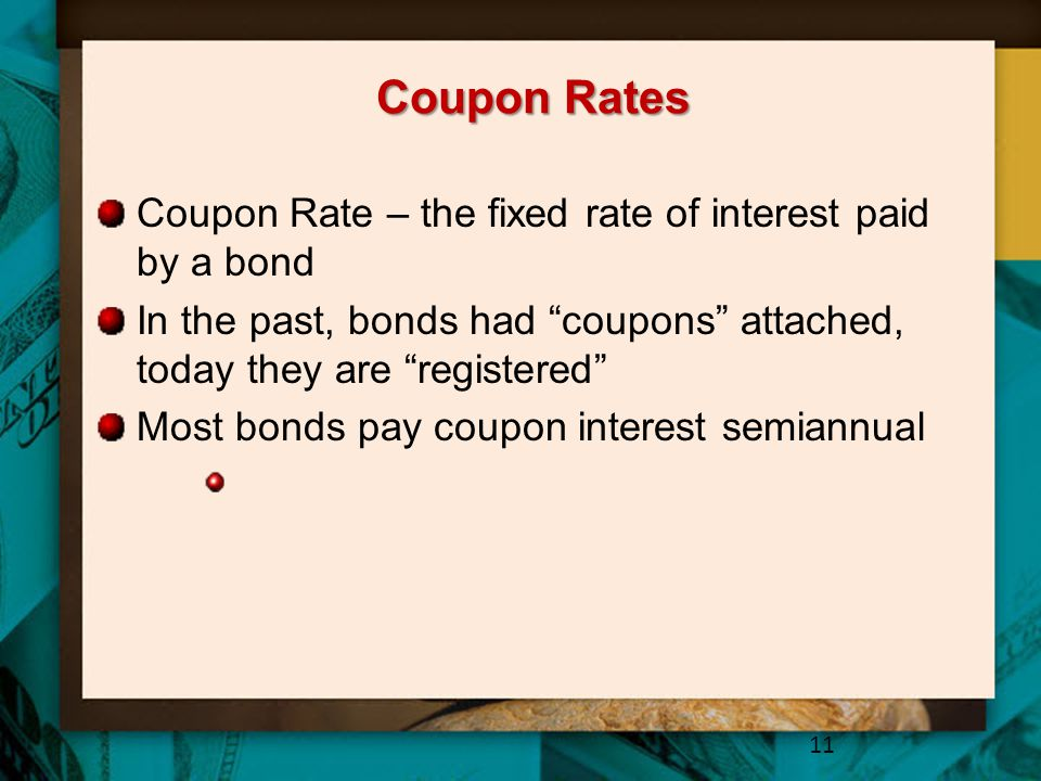 Coupon Rates Coupon Rate – the fixed rate of interest paid by a bond