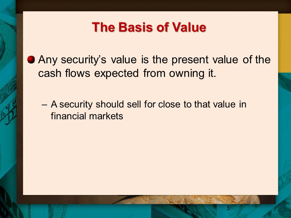 The Basis of Value Any security's value is the present value of the cash flows expected from owning it.