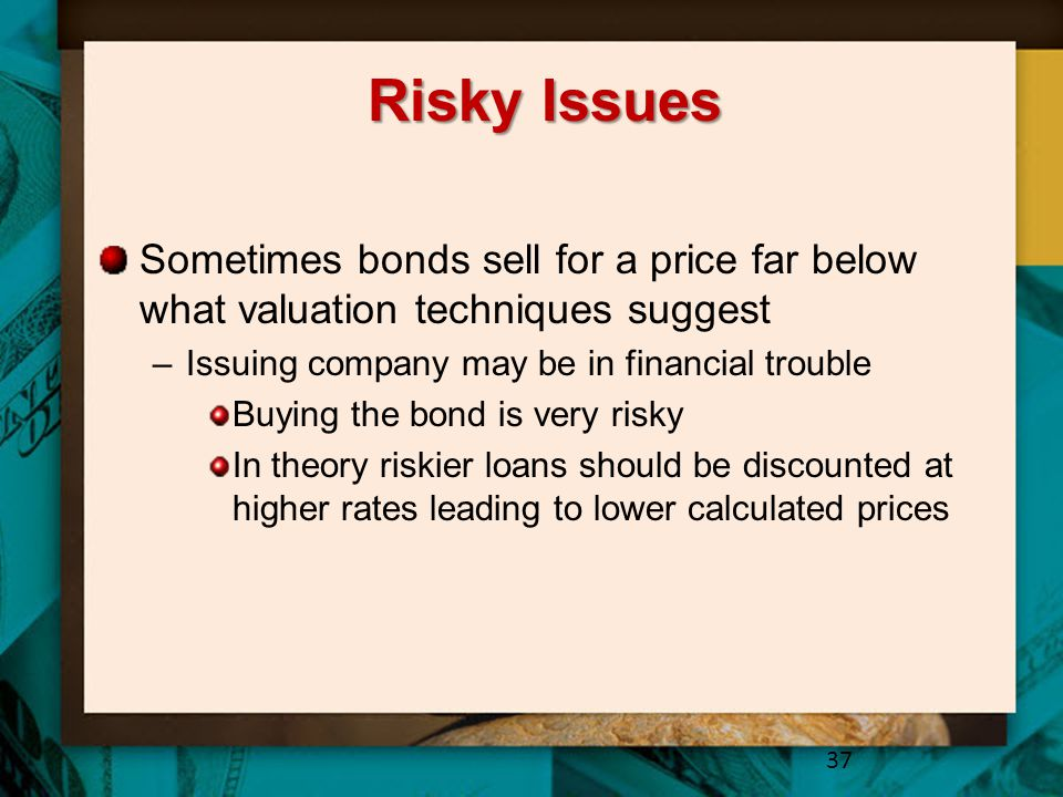 Risky Issues Sometimes bonds sell for a price far below what valuation techniques suggest. Issuing company may be in financial trouble.