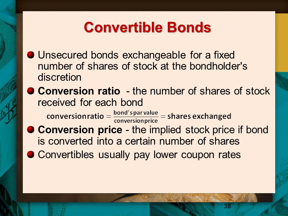 Convertible Bonds Unsecured bonds exchangeable for a fixed number of shares of stock at the bondholder s discretion.