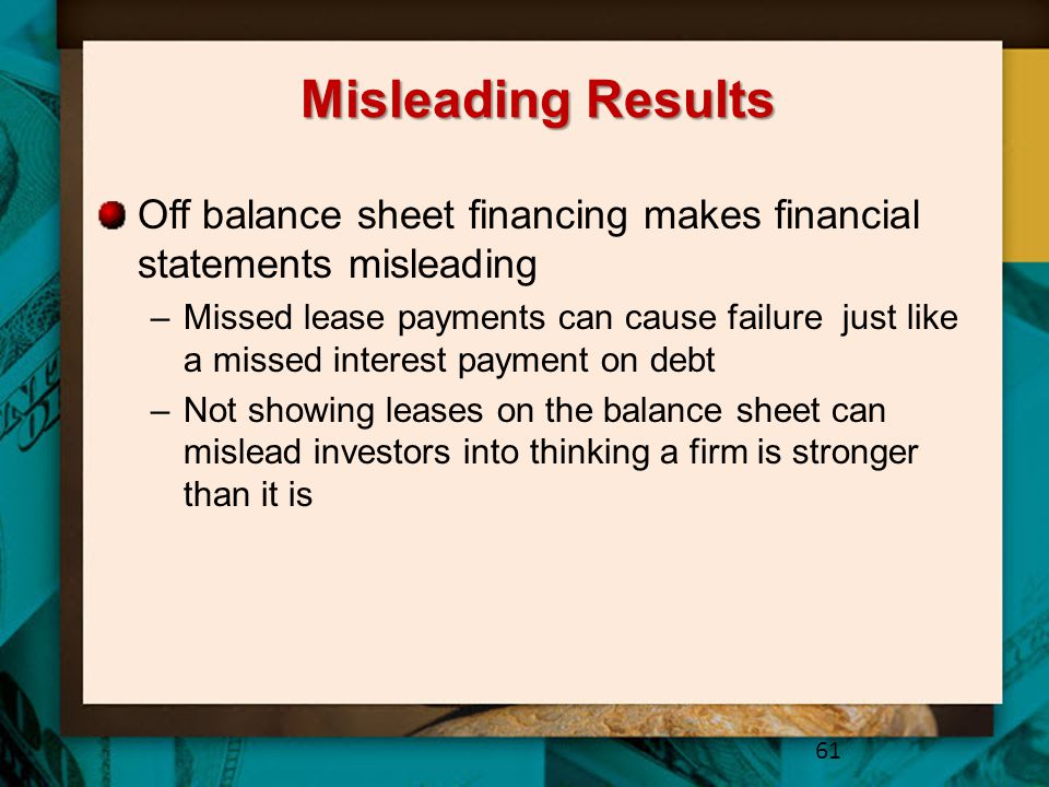 Misleading Results Off balance sheet financing makes financial statements misleading.